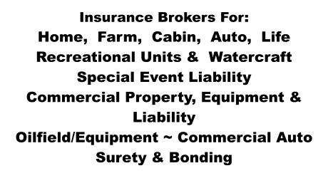 Insurance Brokers For: Home,  Farm,  Cabin,  Auto,  Life Recreational Units &  Watercraft Special Event Liability Commercial Property, Equipment & Liability Oilfield/Equipment ~ Commercial Auto Surety & Bonding